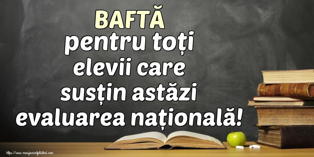 Felicitari de Evaluarea Națională - BAFTĂ pentru toți elevii care susțin astăzi evaluarea națională!