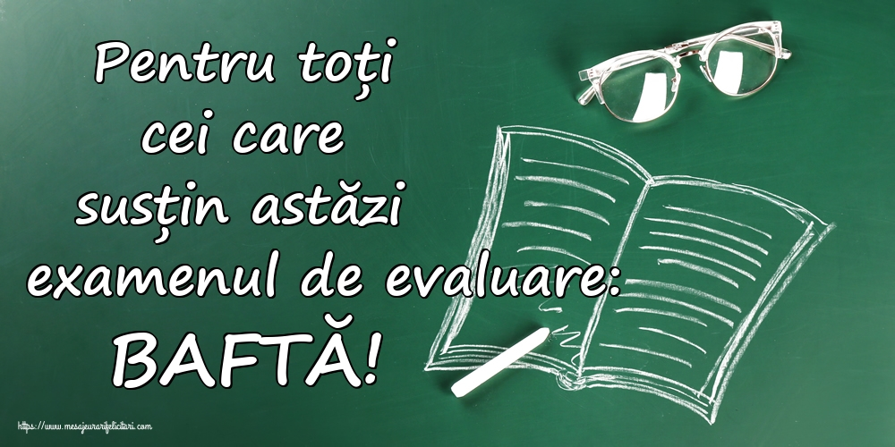 Felicitari de Evaluarea Națională - Pentru toți cei care susțin astăzi examenul de evaluare: BAFTĂ!