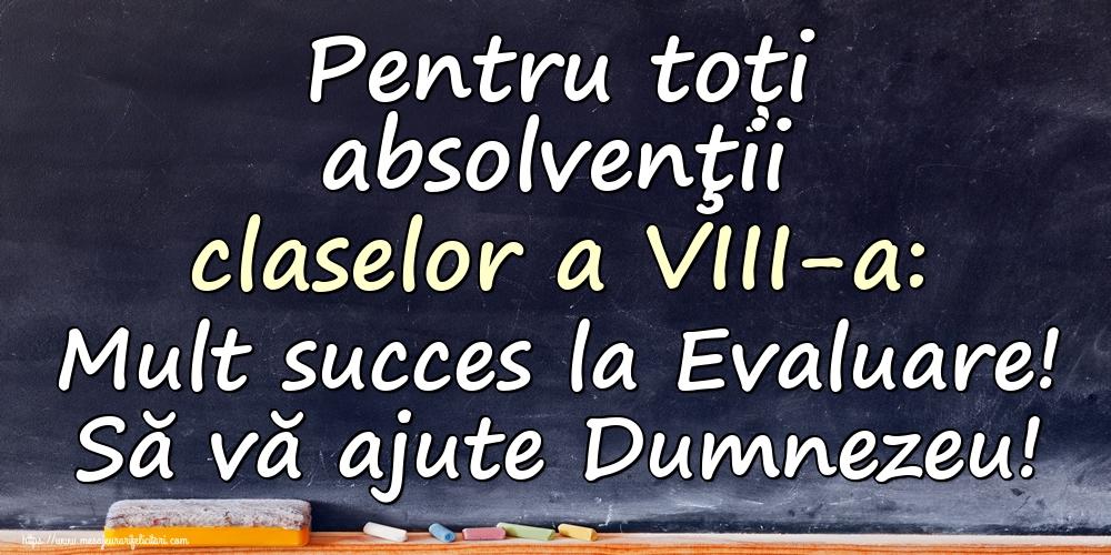Felicitari de Evaluarea Națională - Pentru toți absolvenţii claselor a VIII-a: Mult succes la Evaluare! Să vă ajute Dumnezeu!