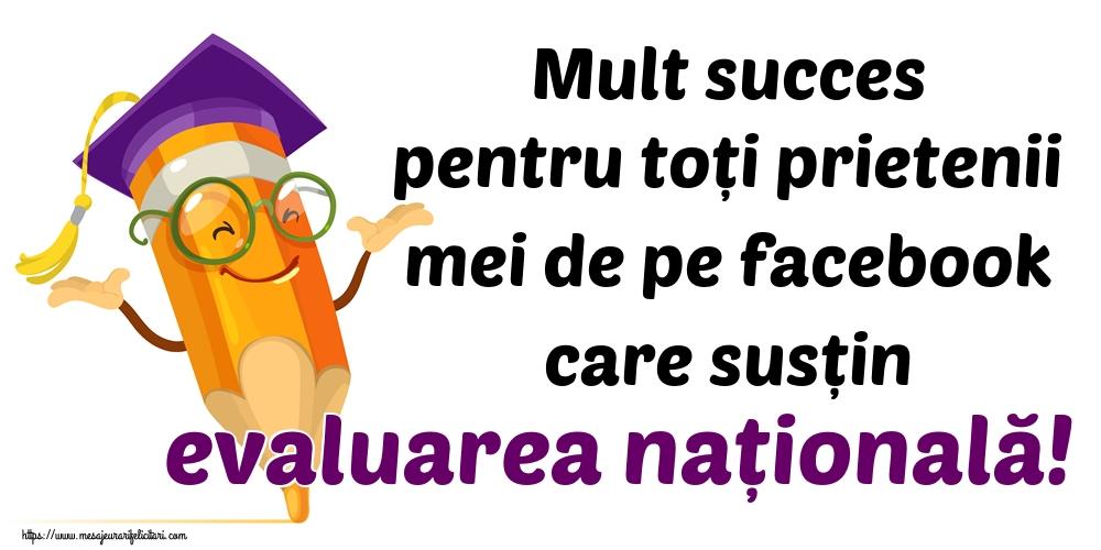 Felicitari de Evaluarea Națională - Mult succes pentru toți prietenii mei de pe facebook care susțin evaluarea națională!
