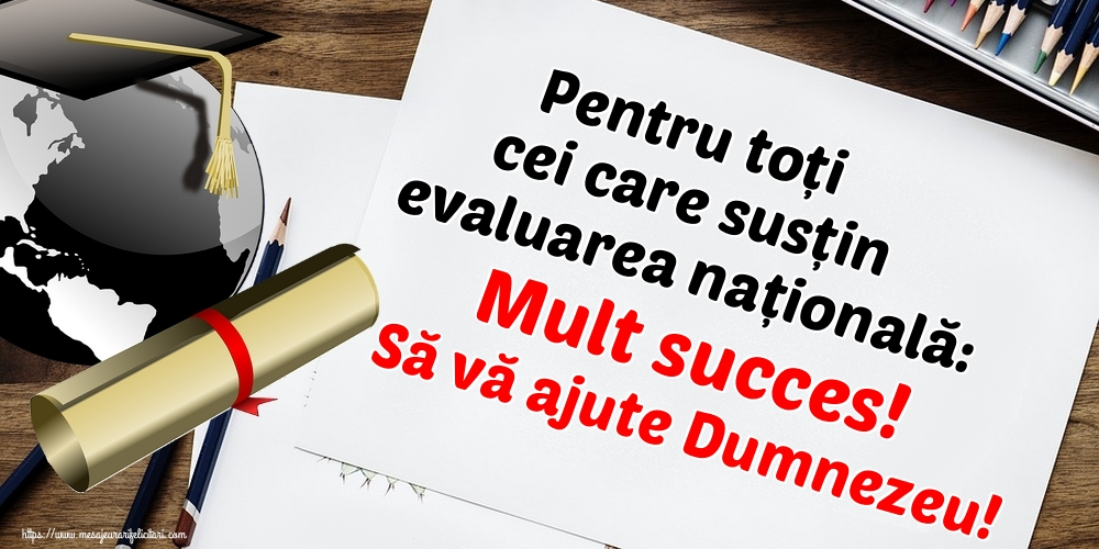 Evaluarea Națională Pentru toți cei care susțin evaluarea națională: Mult succes! Să vă ajute Dumnezeu!