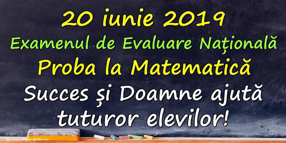 Felicitari de Evaluarea Națională - 20 iunie 2019 Examenul de Evaluare Națională Proba la Matematică Succes și Doamne ajută tuturor elevilor!