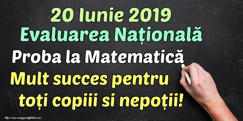 Felicitari de Evaluarea Națională - 20 Iunie 2019 Evaluarea Națională Proba la Matematică Mult succes pentru toți copiii si nepoții!