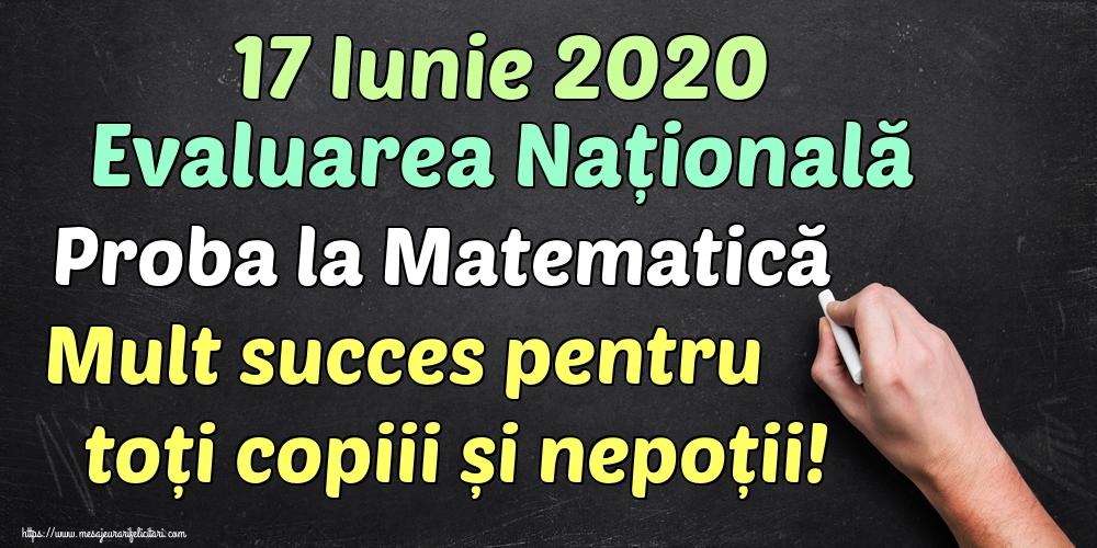 Felicitari de Evaluarea Națională - 17 Iunie 2020 Evaluarea Națională Proba la Matematică Mult succes pentru toți copiii și nepoții!