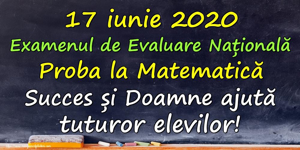 Felicitari de Evaluarea Națională - 17 iunie 2020 Examenul de Evaluare Națională Proba la Matematică Succes și Doamne ajută tuturor elevilor!