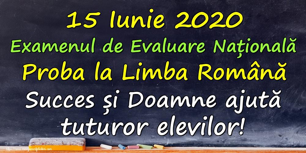 Cele mai apreciate felicitari de Evaluarea Națională - 15 Iunie 2020 Examenul de Evaluare Națională Proba la Limba Română Succes și Doamne ajută tuturor elevilor!