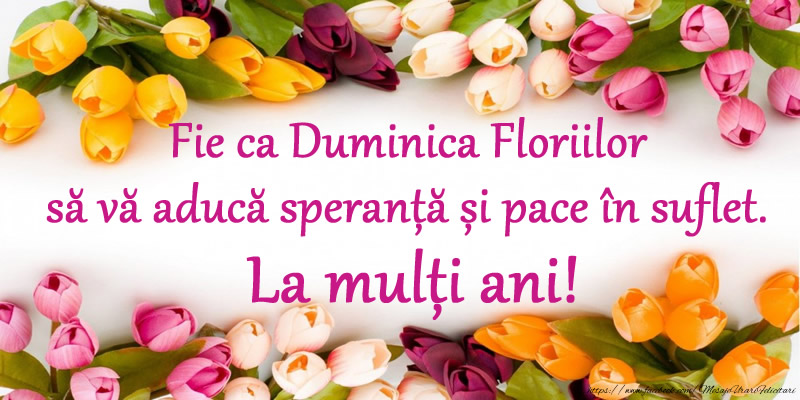 Florii Fie ca Duminica Floriilor să vă aducă speranță și pace în suflet. La mulți ani!