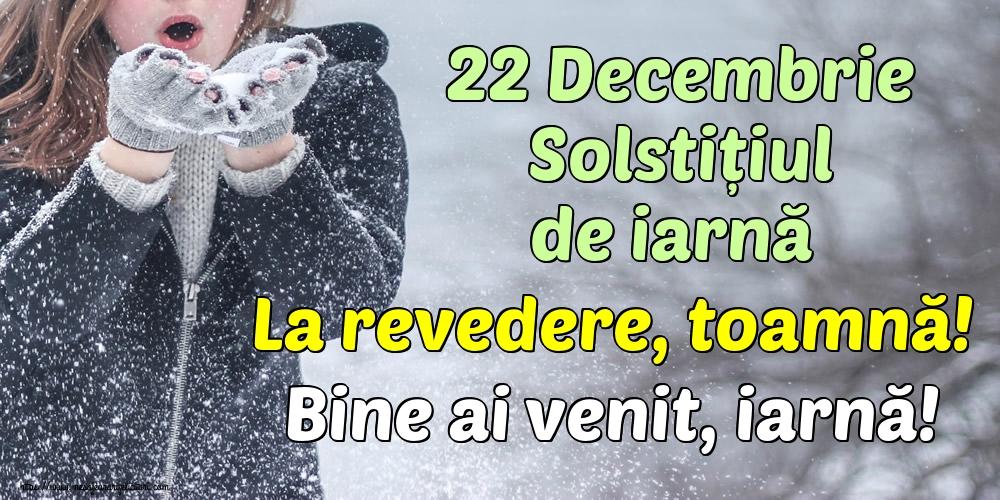 Iarnă 22 Decembrie Solstițiul de iarnă La revedere, toamnă! Bine ai venit, iarnă!