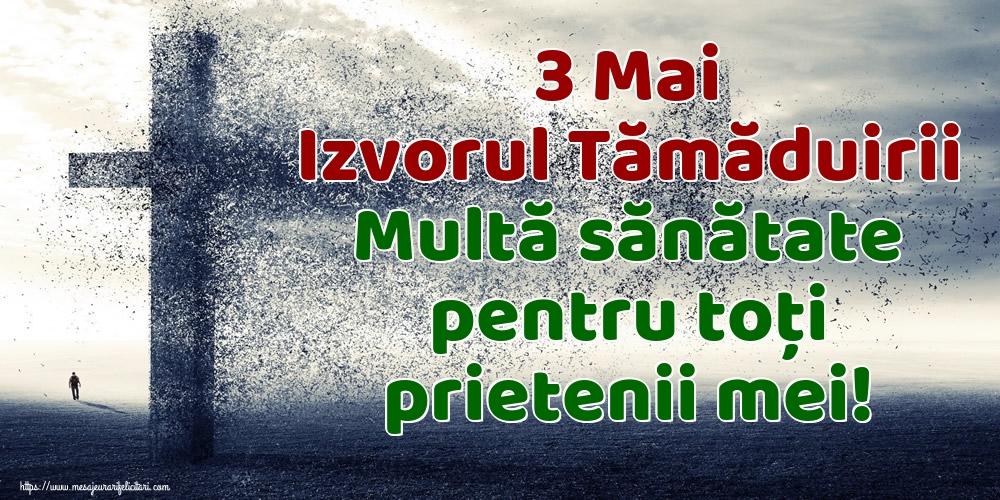 3 Mai Izvorul Tămăduirii Multă sănătate pentru toți prietenii mei!