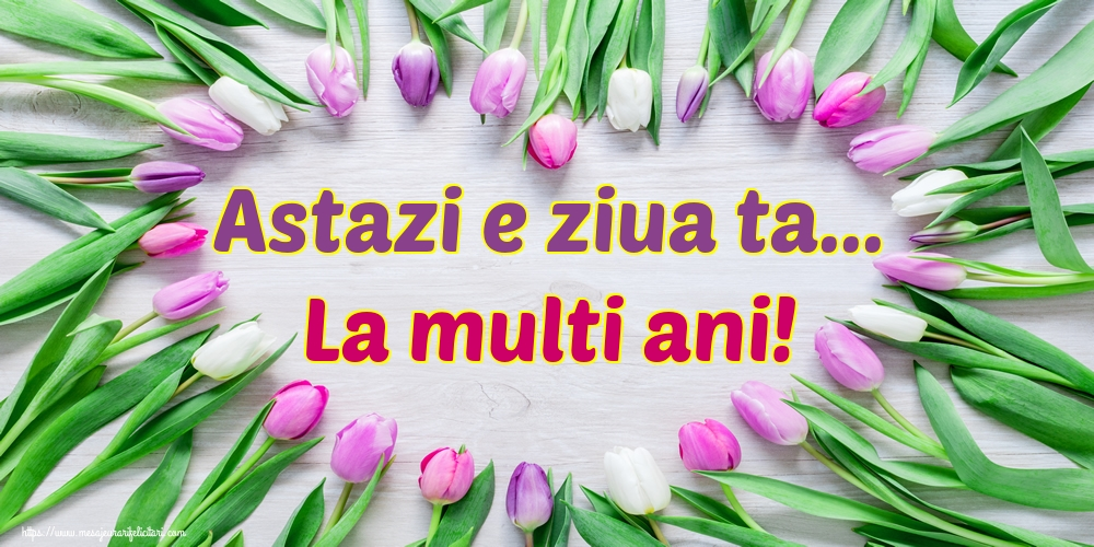 Felicitari de la multi ani - Astazi e ziua ta... La multi ani!