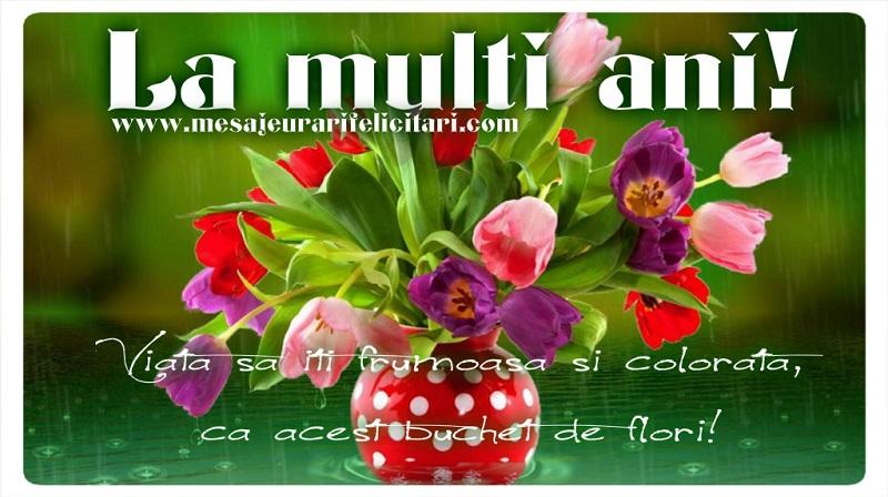 Felicitari de la multi ani cu flori - La Multi Ani! Viata sa iti frumoasa si colorata, ca acest buchet de flori!