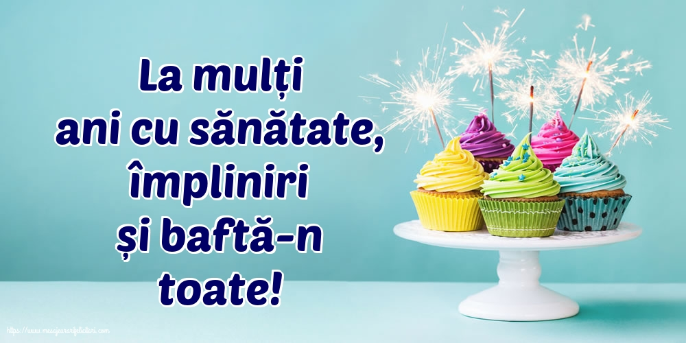 Felicitari de la multi ani - La mulți ani cu sănătate, împliniri și baftă-n toate! - mesajeurarifelicitari.com