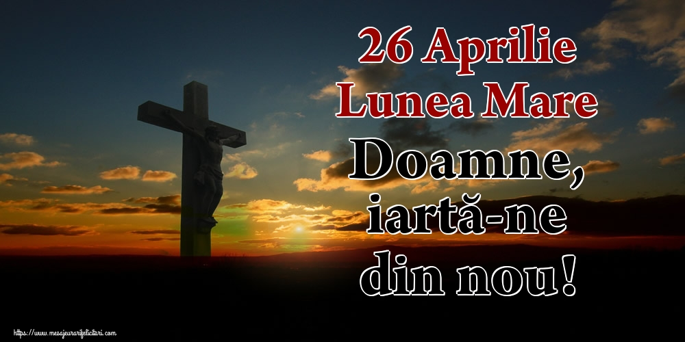 Imagini de Lunea Mare - 26 Aprilie Lunea Mare Doamne, iartă-ne din nou!