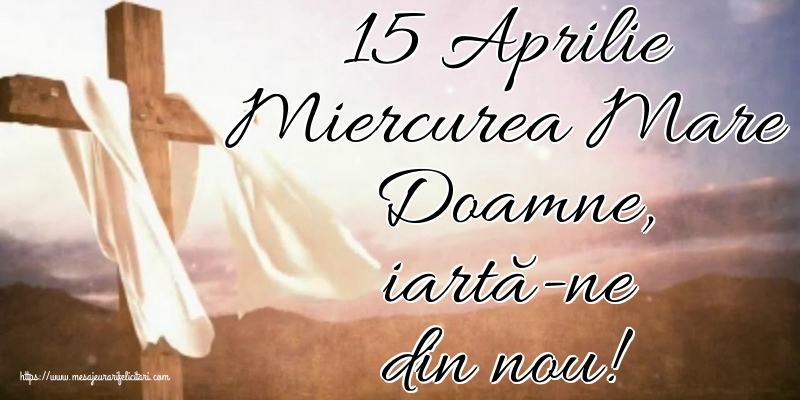 Imagini de Miercurea Mare - 15 Aprilie Miercurea Mare Doamne, iartă-ne din nou!
