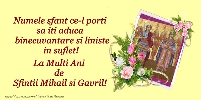 Numele sfant ce-l porti sau iti aduca binecuvantare si liniste in suflet! La multi ani de Sfintii Mihail si Gavril!