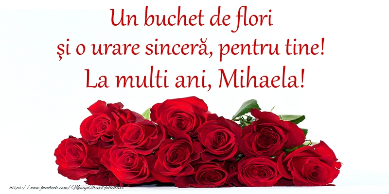 Un buchet de flori si o urare sincera, pentru tine! La multi ani, Mihaela!