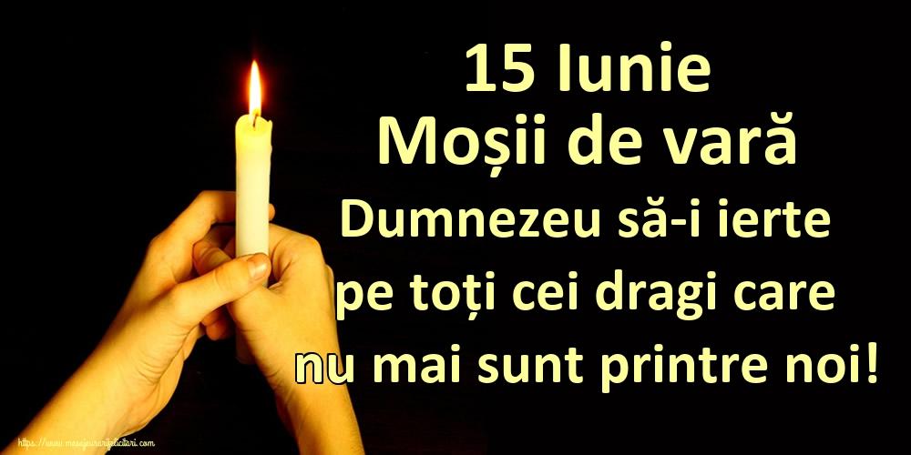 Moșii de vară 15 Iunie Moșii de vară Dumnezeu să-i ierte pe toți cei dragi care nu mai sunt printre noi!