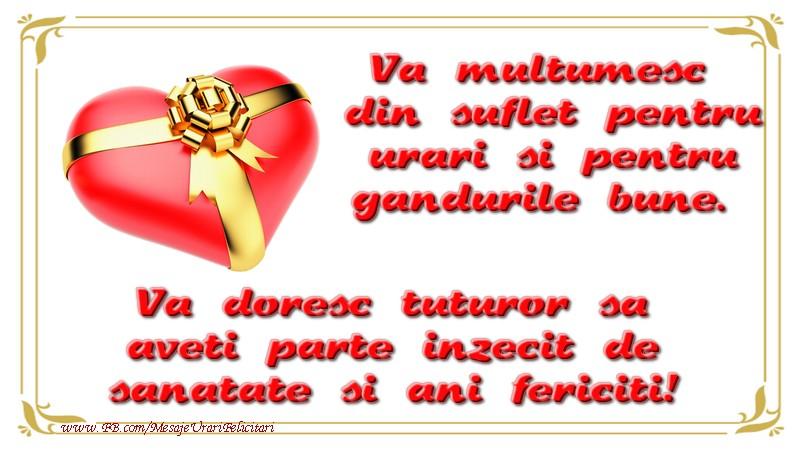 Multumire Va multumesc din suflet pentru urari si pentru gandurile bune. Va doresc tuturor sa aveti parte inzecit de sanatate si ani fericiti!