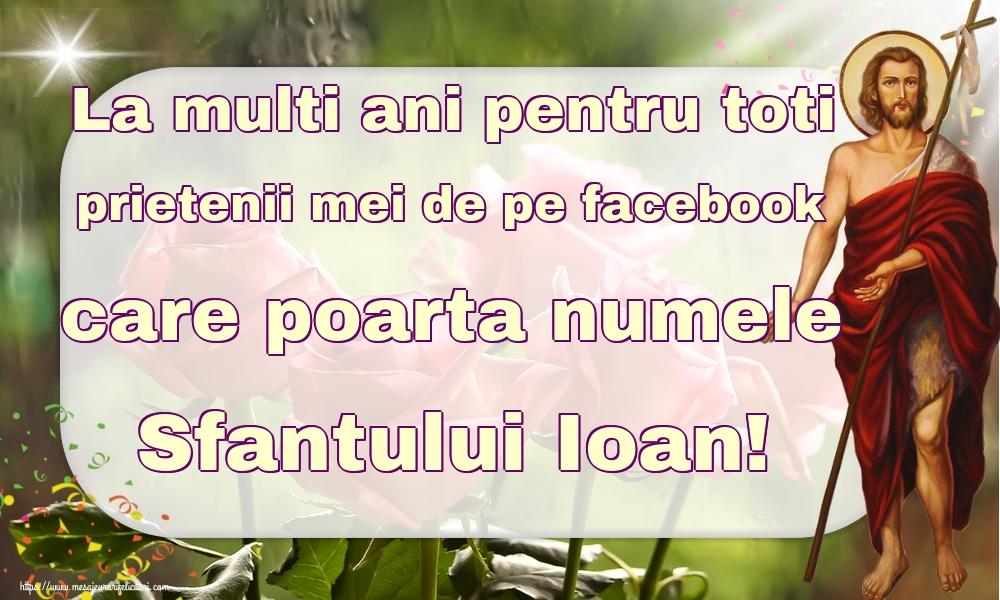 Felicitari de Nasterea Sfantului Ioan - La multi ani pentru toti prietenii mei de pe facebook care poarta numele Sfantului Ioan! - mesajeurarifelicitari.com