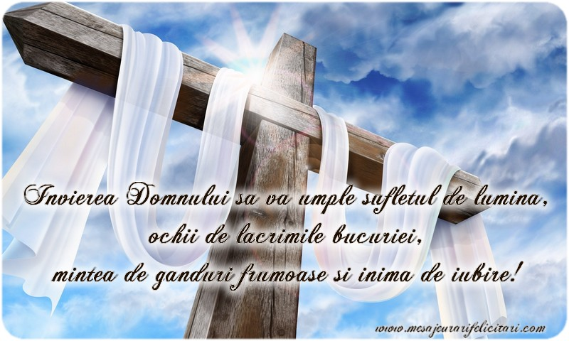 Invierea Domnului sa va umple sufletul de lumina, ochii de lacrimile bucuriei, mintea de ganduri frumoase si inima de iubire!