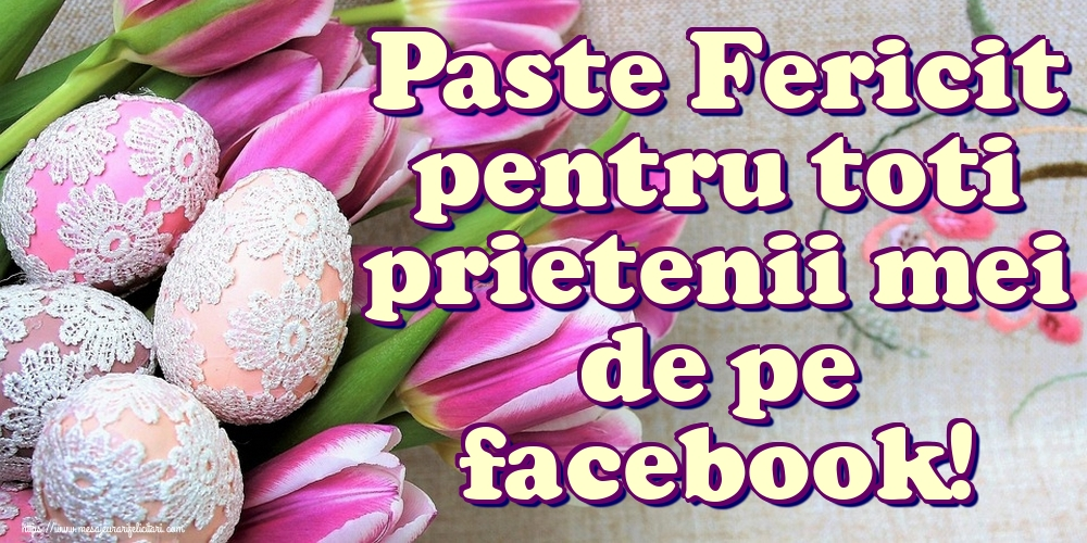Felicitari de Paste - Paste Fericit pentru toti prietenii mei de pe facebook!