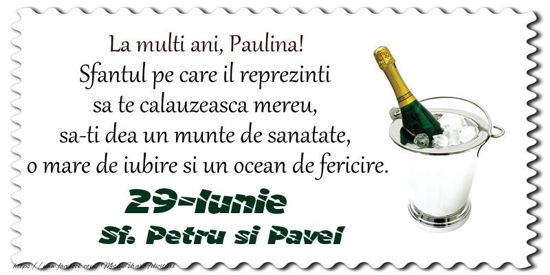 Felicitari de Sfintii Petru si Pavel - La multi ani, Paulina! Sfantul pe care il reprezinti  sa te calauzeasca mereu,  sa-ti dea un munte de sanatate,  o mare de iubire si un ocean de fericire. 29-Iunie - Sf. Petru si Pavel