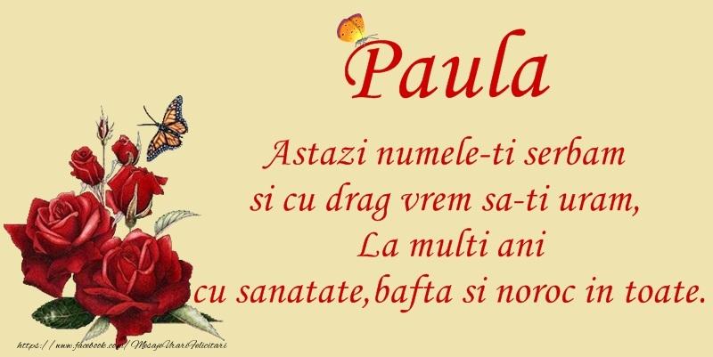 Paula Astazi numele-ti serbam si cu drag vrem sa-ti uram, La multi ani cu sanatate, bafta si noroc in toate.
