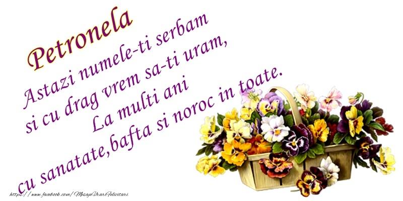 Petronela Astazi numele-ti serbam si cu drag vrem sa-ti uram, La multi ani cu sanatate, bafta si noroc in toate.