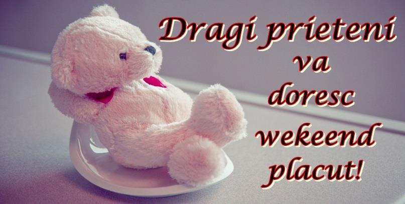 Prietenie Dragi prieteni va doresc weekend placut!