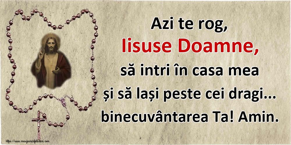 Imagini religioase - Azi te rog, Iisuse Doamne, să intri în casa mea și să lași peste cei dragi... binecuvântarea Ta! Amin. - mesajeurarifelicitari.com