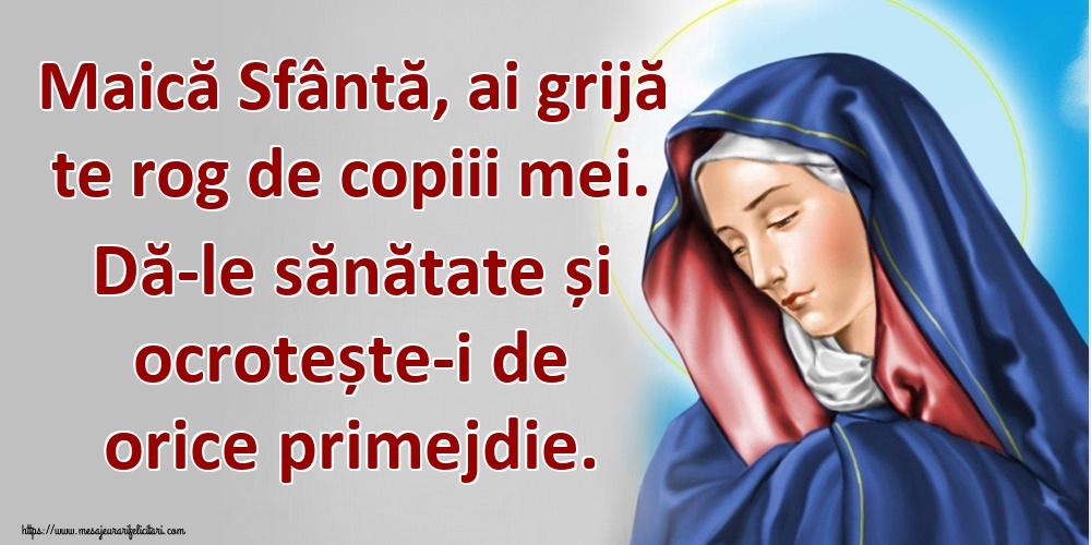 Imagini religioase - Maică Sfântă, ai grijă te rog de copiii mei. Dă-le sănătate și ocrotește-i de orice primejdie.