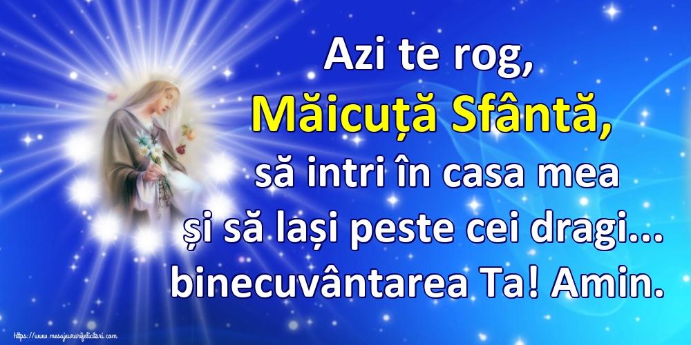 Religioase Azi te rog, Măicuță Sfântă, să intri în casa mea și să lași peste cei dragi... binecuvântarea Ta! Amin.