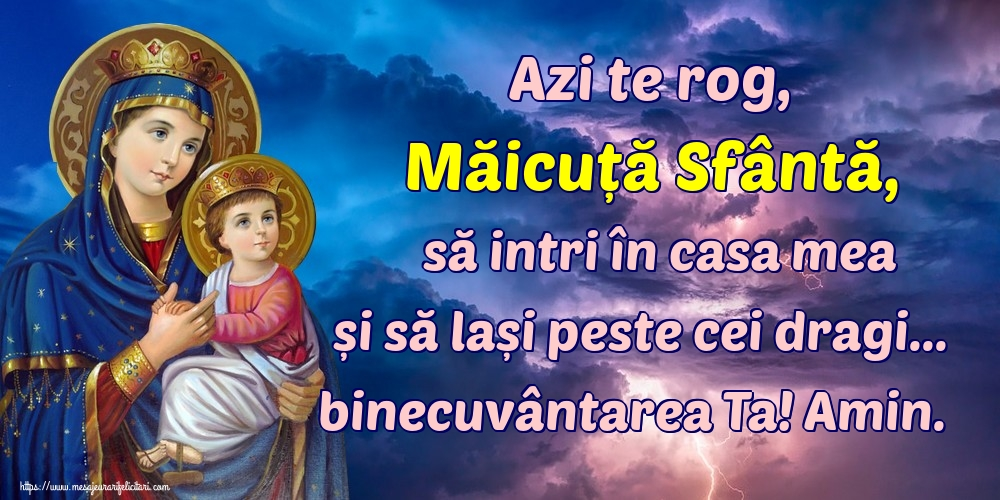 Cele mai apreciate imagini religioase - Azi te rog, Măicuță Sfântă, să intri în casa mea și să lași peste cei dragi... binecuvântarea Ta! Amin.
