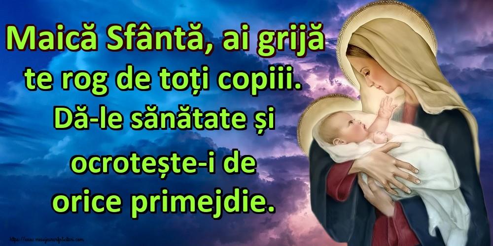 Cele mai apreciate imagini religioase - Maică Sfântă, ai grijă te rog de toți copiii. Dă-le sănătate și ocrotește-i de orice primejdie.
