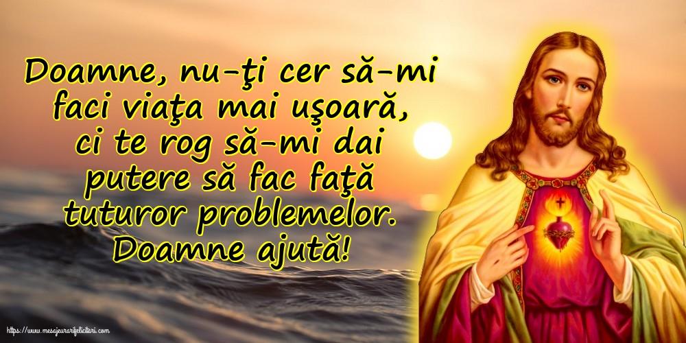 Imagini religioase - Doamne ajută! Doamne, nu-ţi cer să-mi faci viaţa mai uşoară - mesajeurarifelicitari.com