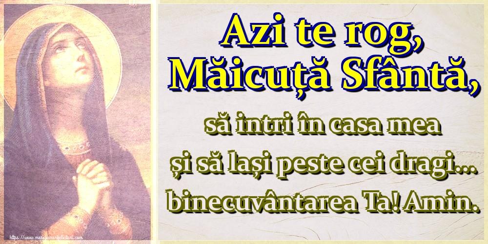 Imagini religioase - Azi te rog, Măicuță Sfântă, să intri în casa mea și să lași peste cei dragi... binecuvântarea Ta! Amin.