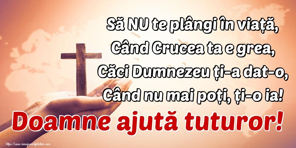 Imagini religioase - Să NU te plângi în viață, Când Crucea ta e grea, Căci Dumnezeu ți-a dat-o, Când nu mai poți, ți-o ia! Doamne ajută tuturor!