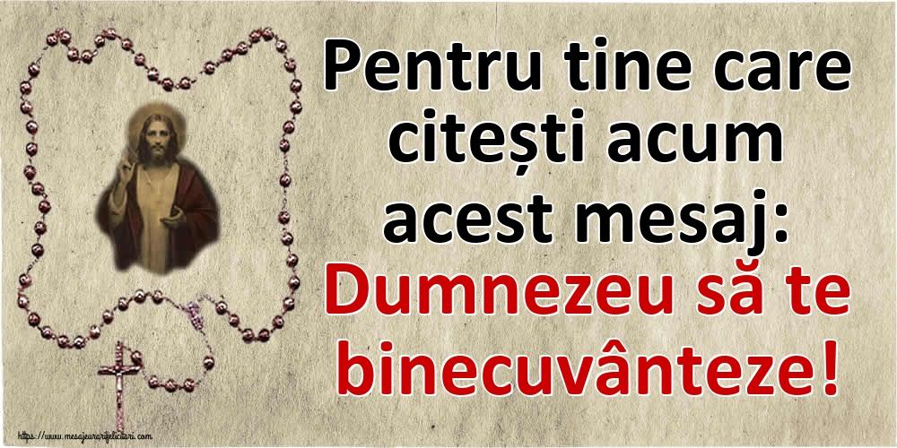 Imagini religioase - Pentru tine care citești acum acest mesaj: Dumnezeu să te binecuvânteze! - mesajeurarifelicitari.com