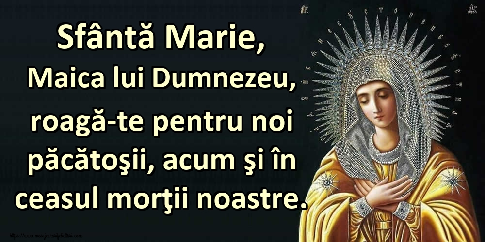 Cele mai apreciate imagini religioase - Sfântă Marie, Maica lui Dumnezeu, roagă-te pentru noi păcătoşii, acum şi în ceasul morţii noastre.