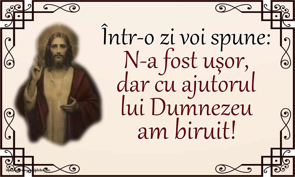 Imagini religioase - Într-o zi voi spune: N-a fost uşor, dar cu ajutorul lui Dumnezeu am biruit!