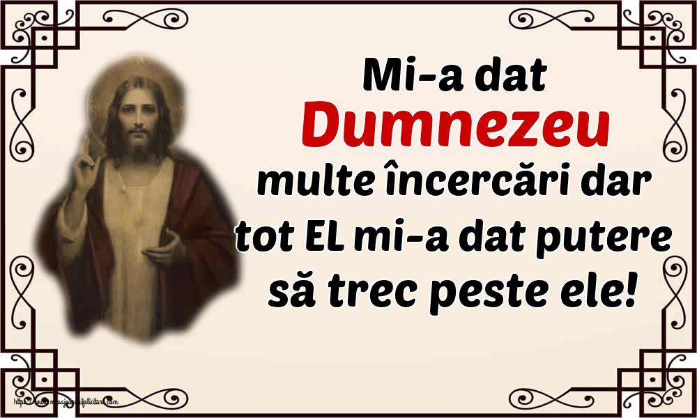 Imagini religioase - Mi-a dat Dumnezeu multe încercări dar tot EL mi-a dat putere să trec peste ele!
