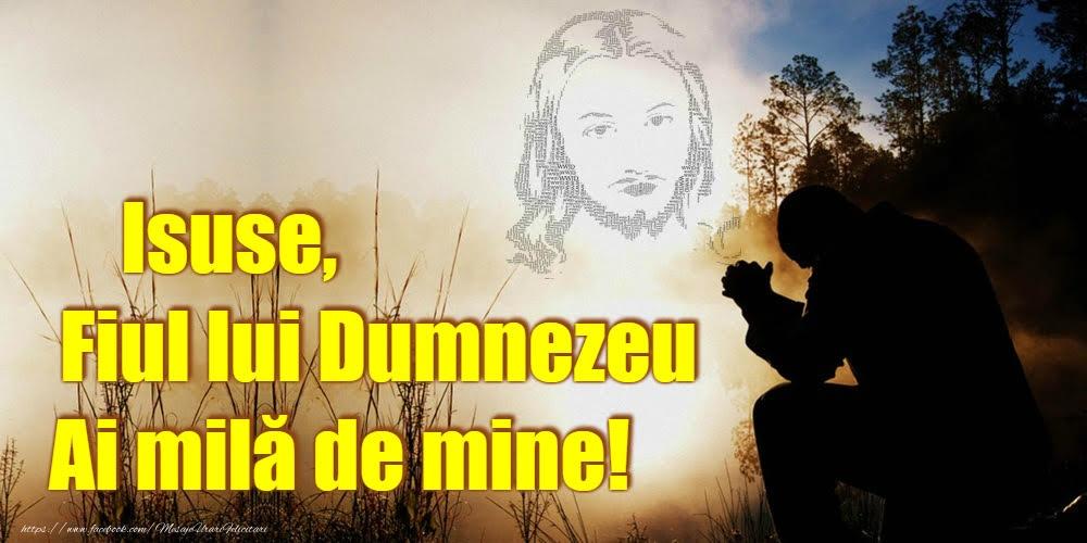 Imagini religioase - Isuse, Fiul lui Dumnezeu Ai milă de mine! - mesajeurarifelicitari.com