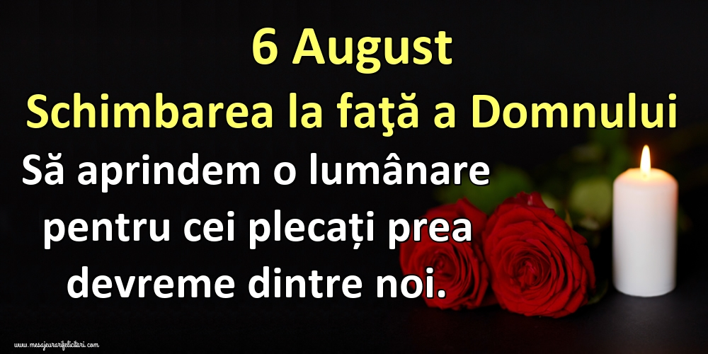 Cele mai apreciate imagini de Schimbarea la Față a Domnului - 6 August Schimbarea la faţă a Domnului Să aprindem o lumânare pentru cei plecați prea devreme dintre noi.