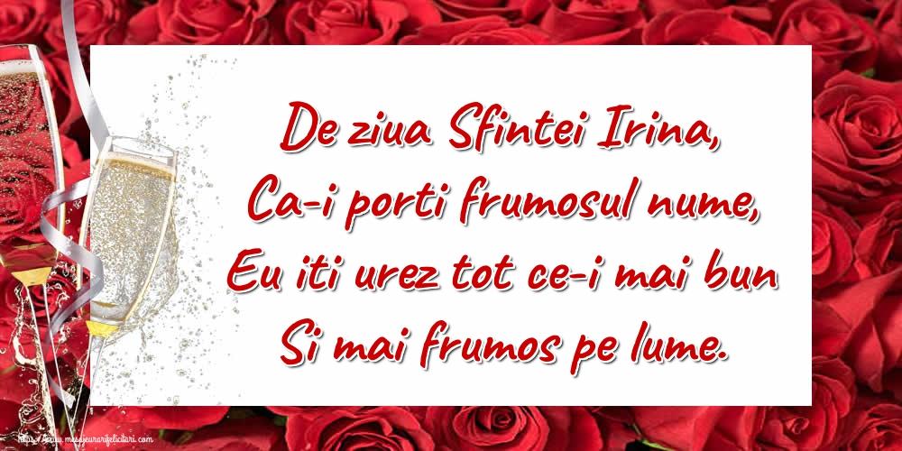 Felicitari de Sfanta Irina - De ziua Sfintei Irina, Ca-i porti frumosul nume, Eu iti urez tot ce-i mai bun Si mai frumos pe lume.