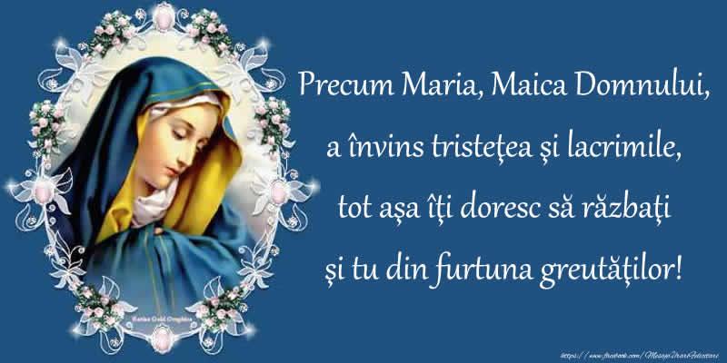 Precum Maria, Maica Domnului, a învins tristeţea şi lacrimile, tot aşa îţi doresc să răzbaţi şi tu din furtuna greutăţilor!