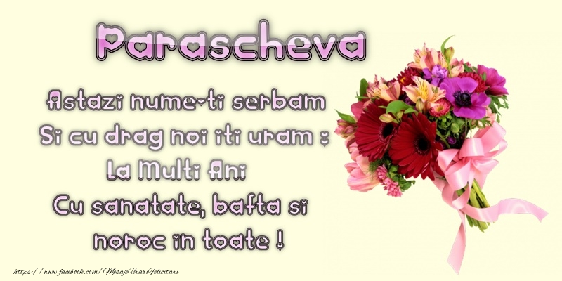 Sfanta Parascheva Parascheva. Astazi numele-ti serbam Si cu drag noi iti uram: La multi ani Cu sanatate, bafta si noroc in toate!