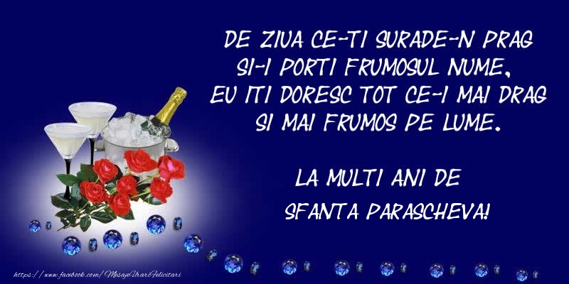 Cele mai apreciate felicitari de Sfanta Parascheva - De ziua ce-ti surade-n prag Si-i porti frumosul nume, Eu iti doresc tot ce-i mai drag Si mai frumos pe lume. La multi ani de Sfanta Parascheva!