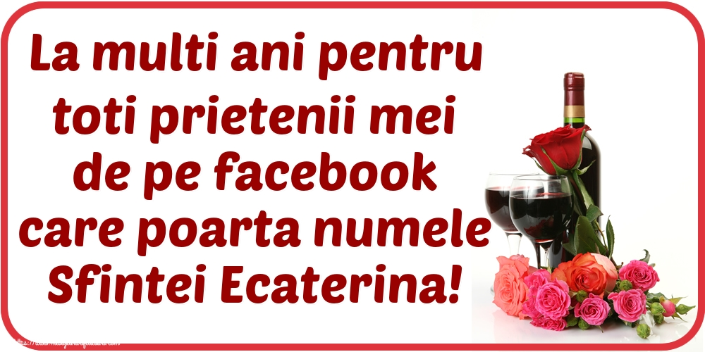 La multi ani pentru toti prietenii mei de pe facebook care poarta numele Sfintei Ecaterina!