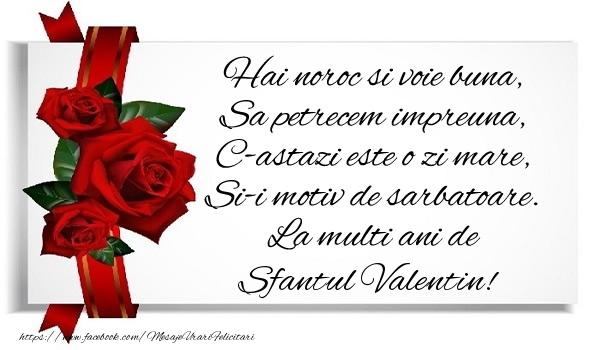 Hai noroc si voie buna, Sa petrecem impreuna, C-astazi este o zi mare, Si-i motiv de sarbatoare. La multi ani de Sfantul Valentin!