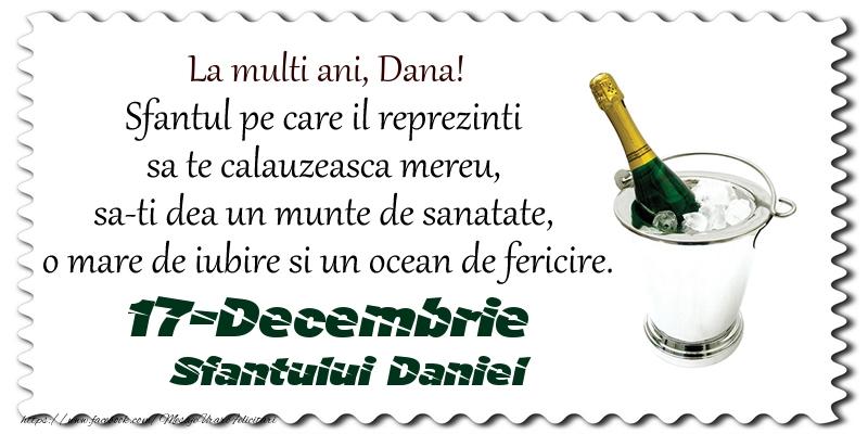 Felicitari de Sfantul Daniel - La multi ani, Dana! Sfantul pe care il reprezinti  sa te calauzeasca mereu,  sa-ti dea un munte de sanatate,  o mare de iubire si un ocean de fericire. 17-Decembrie - Sfantului Daniel